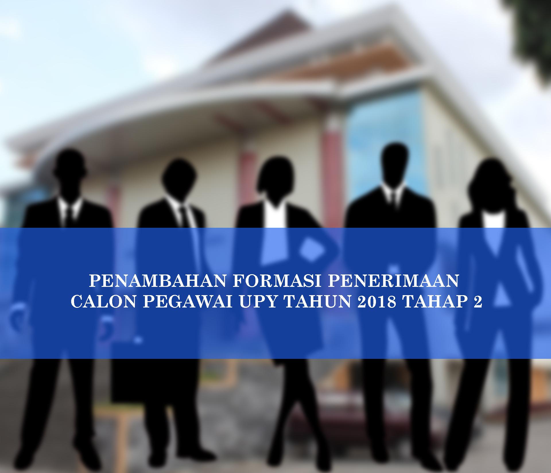 PENAMBAHAN FORMASI PENERIMAAN CALON PEGAWAI UPY TAHUN 2018 TAHAP 2